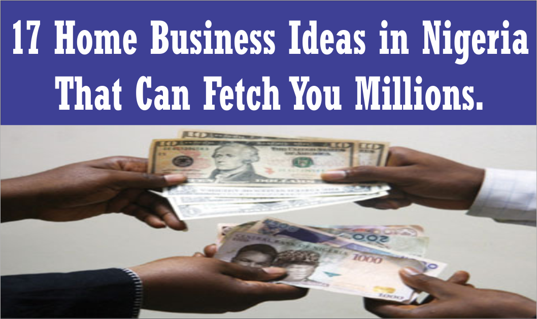 17 home based business ideas in nigeria that can fetch you millions